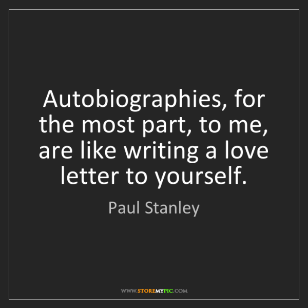 Paul Stanley: Autobiographies, for the most part, to me, are like writing...