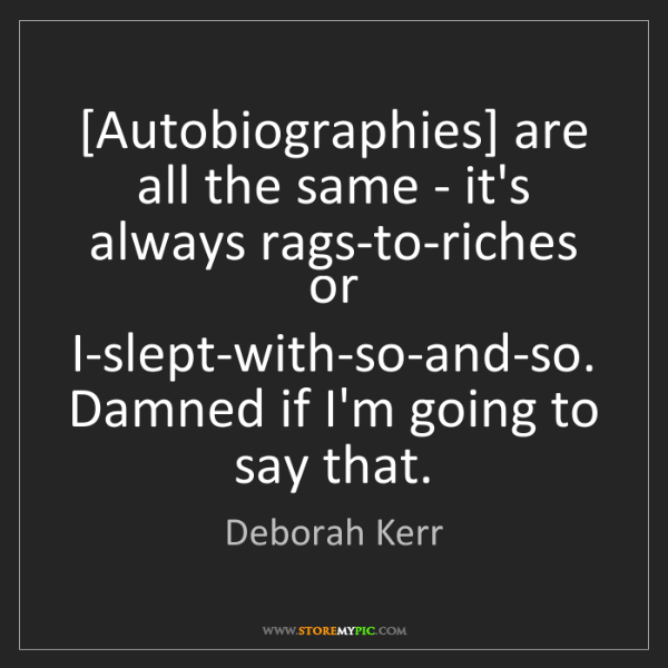 Deborah Kerr: [Autobiographies] are all the same - it's always rags-to-riches...