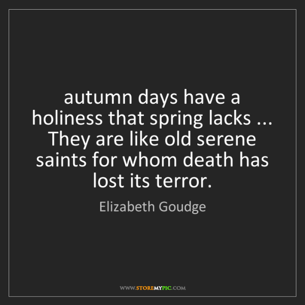 Elizabeth Goudge: autumn days have a holiness that spring lacks ... They...