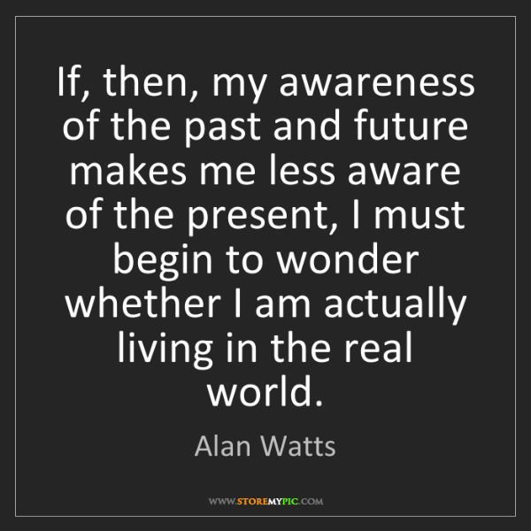 Alan Watts: If, then, my awareness of the past and future makes me...