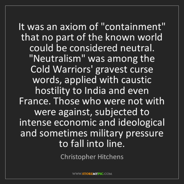 """Christopher Hitchens: It was an axiom of """"containment"""" that no part of the..."""