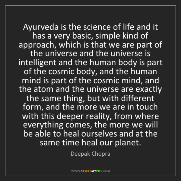 Deepak Chopra: Ayurveda is the science of life and it has a very basic,...