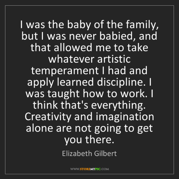 Elizabeth Gilbert: I was the baby of the family, but I was never babied,...