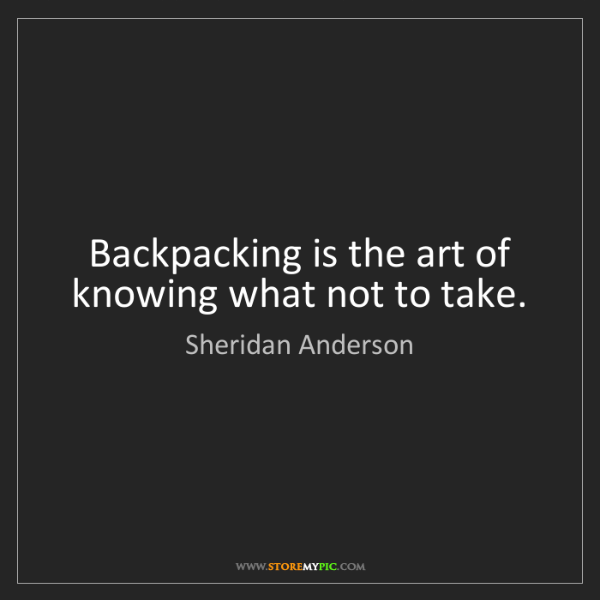 Sheridan Anderson: Backpacking is the art of knowing what not to take.