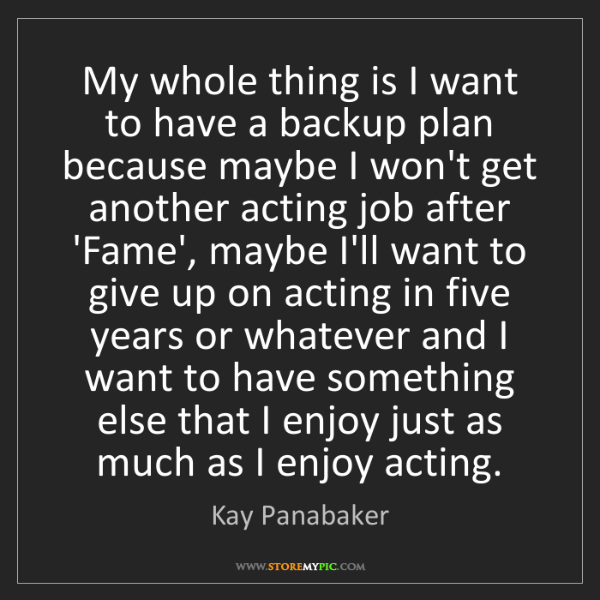 Kay Panabaker: My whole thing is I want to have a backup plan because...