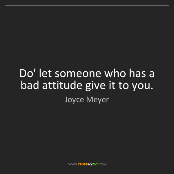 Joyce Meyer: Do' let someone who has a bad attitude give it to you.