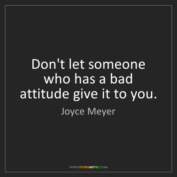 Joyce Meyer: Don't let someone who has a bad attitude give it to you.