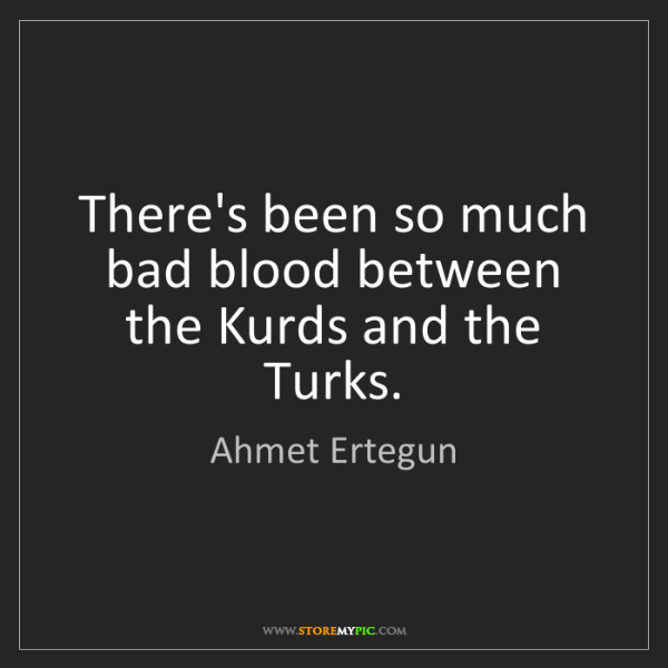 Ahmet Ertegun: There's been so much bad blood between the Kurds and...