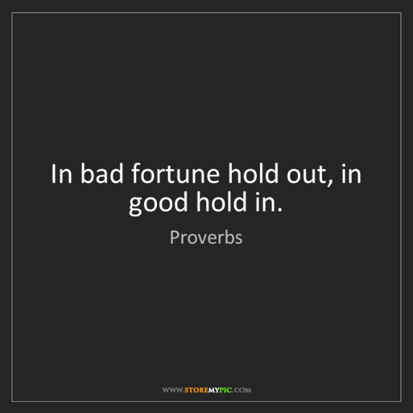 Proverbs: In bad fortune hold out, in good hold in.