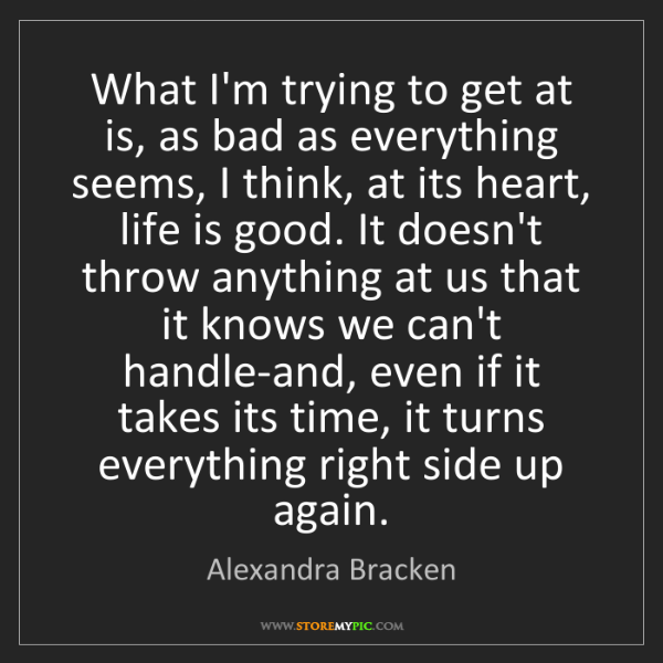 Alexandra Bracken: What I'm trying to get at is, as bad as everything seems,...