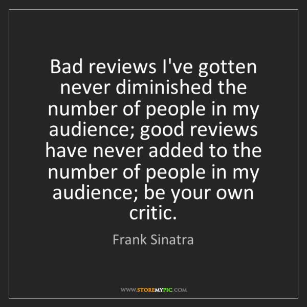 Frank Sinatra: Bad reviews I've gotten never diminished the number of...