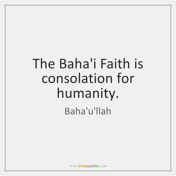 The Baha'i Faith is consolation for humanity.