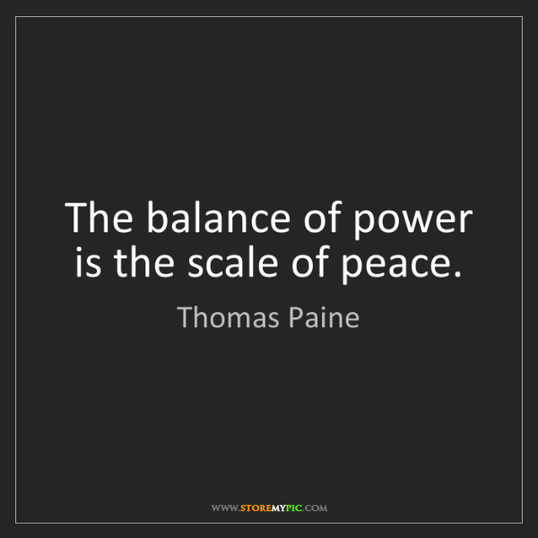 Thomas Paine: The balance of power is the scale of peace.