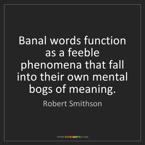 Robert Smithson: Banal words function as a feeble phenomena that fall...
