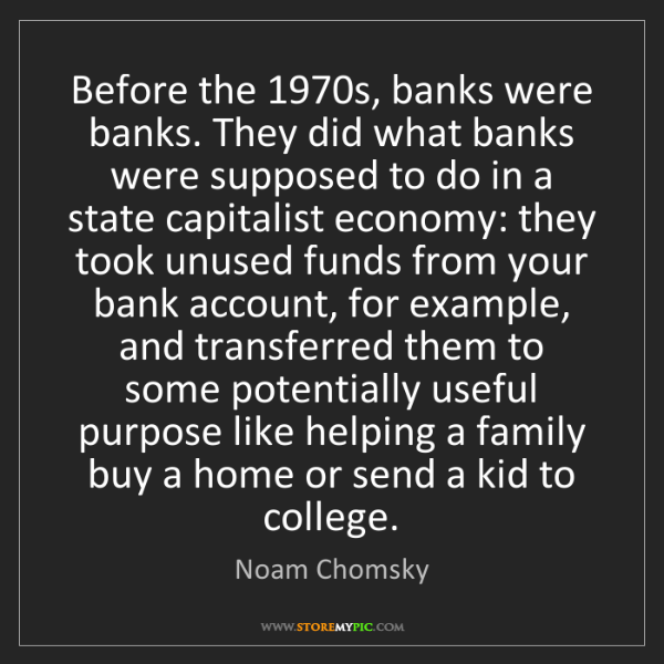 Noam Chomsky: Before the 1970s, banks were banks. They did what banks...