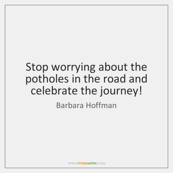 Stop worrying about the potholes in the road and celebrate the journey!