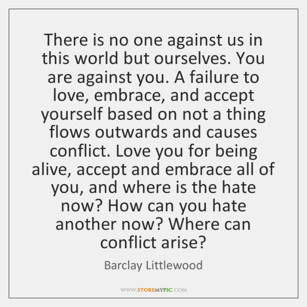 There is no one against us in this world but ourselves. You ...
