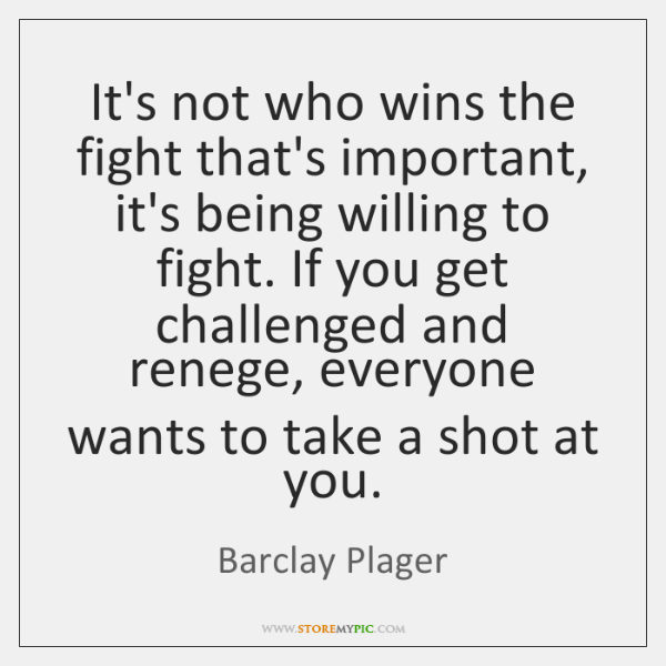 It's not who wins the fight that's important, it's being willing to ...