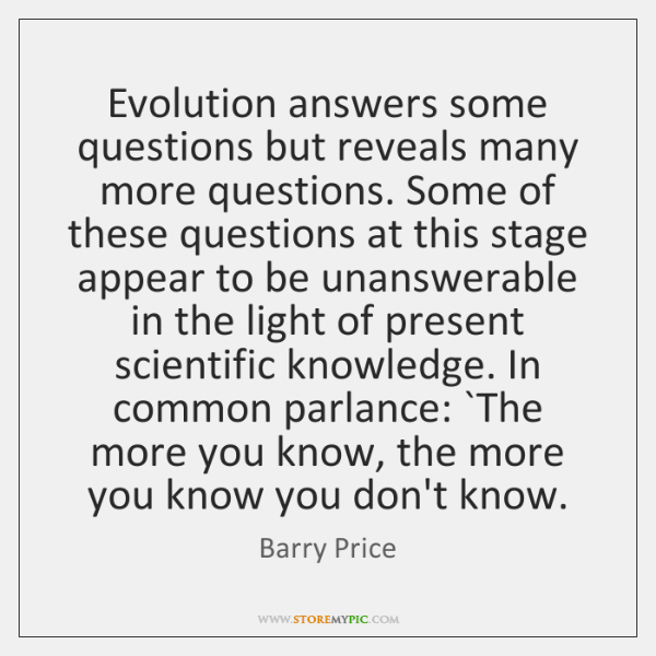 Evolution answers some questions but reveals many more questions. Some of these ...
