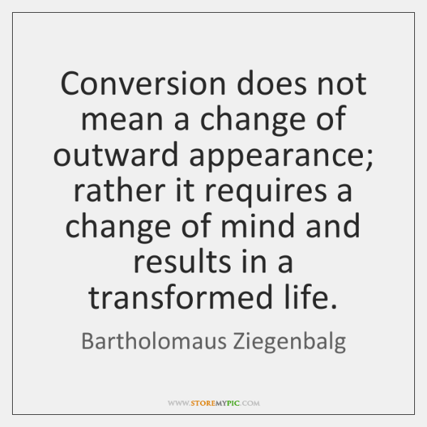 Conversion does not mean a change of outward appearance; rather it requires ...