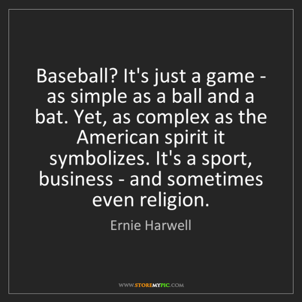 Ernie Harwell: Baseball? It's just a game - as simple as a ball and...