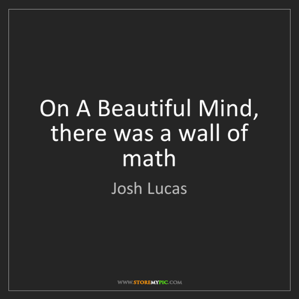 Josh Lucas: On A Beautiful Mind, there was a wall of math
