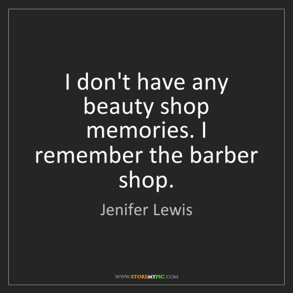 Jenifer Lewis: I don't have any beauty shop memories. I remember the...