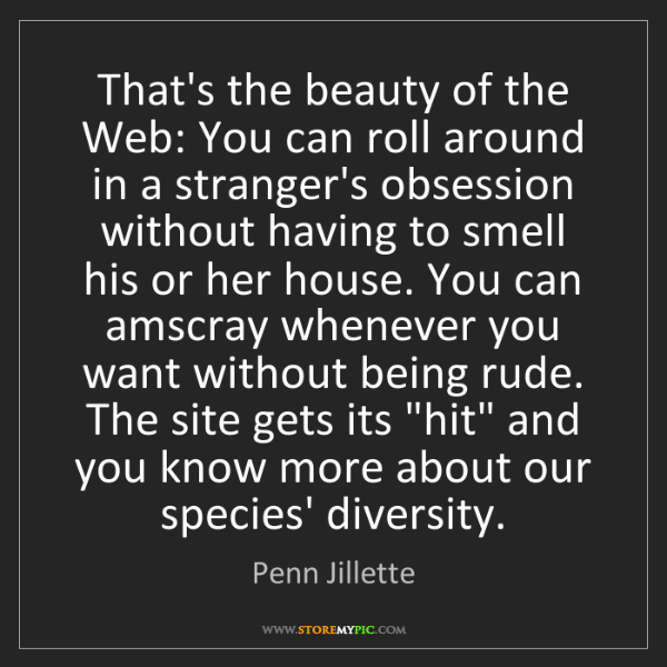 Penn Jillette: That's the beauty of the Web: You can roll around in...