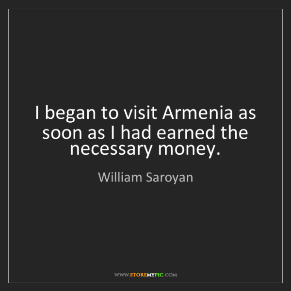 William Saroyan: I began to visit Armenia as soon as I had earned the...