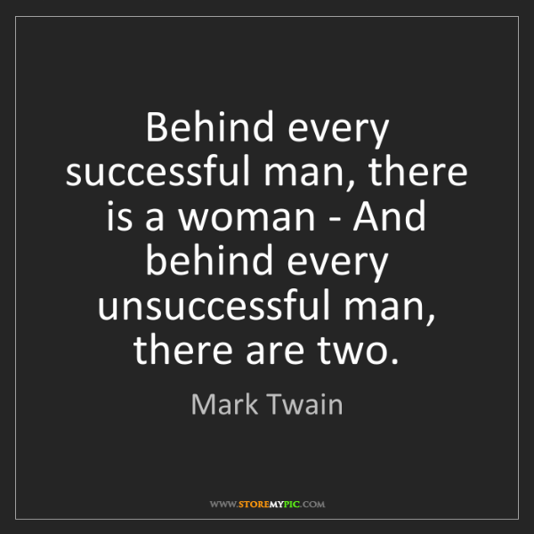 Mark Twain: Behind every successful man, there is a woman - And behind...