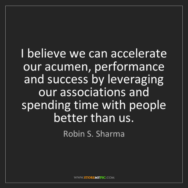 Robin S. Sharma: I believe we can accelerate our acumen, performance and...