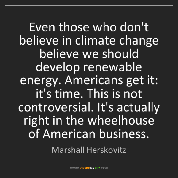 Marshall Herskovitz: Even those who don't believe in climate change believe...