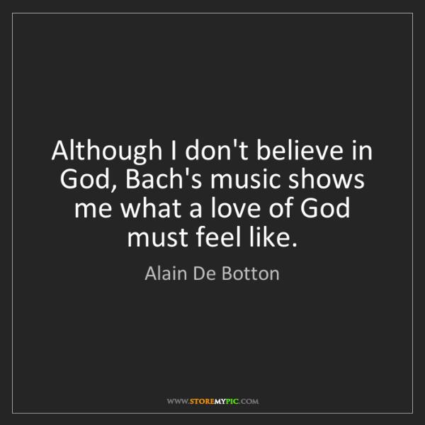 Alain De Botton: Although I don't believe in God, Bach's music shows me...