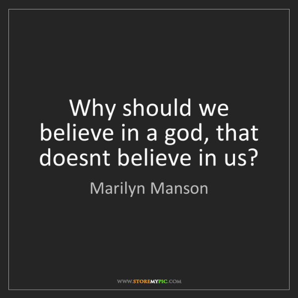 Marilyn Manson: Why should we believe in a god, that doesnt believe in...
