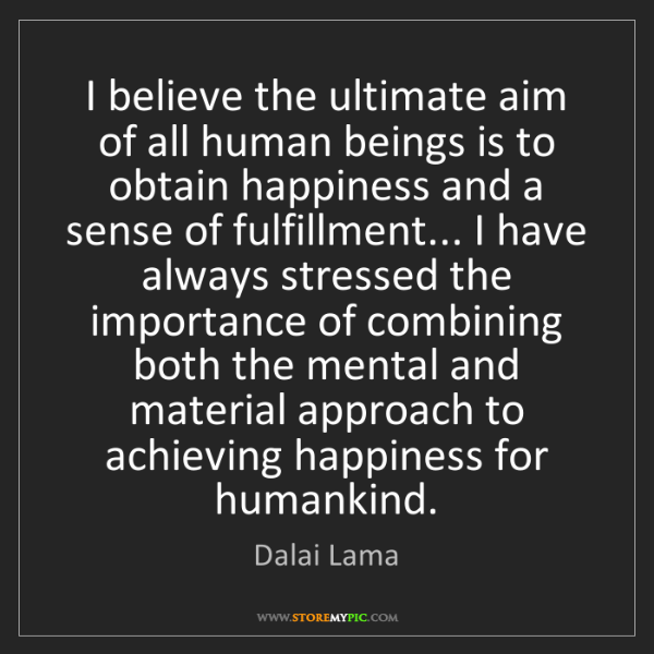 Dalai Lama: I believe the ultimate aim of all human beings is to...