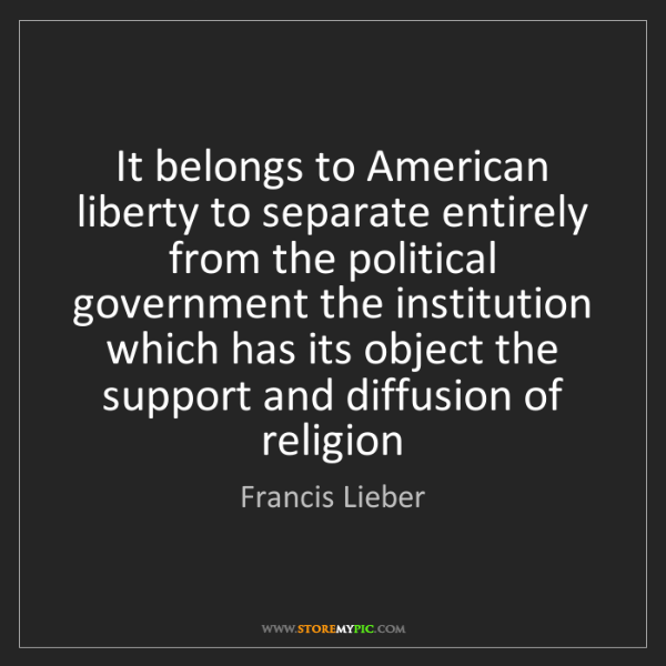 Francis Lieber: It belongs to American liberty to separate entirely from...