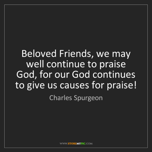 Charles Spurgeon: Beloved Friends, we may well continue to praise God,...