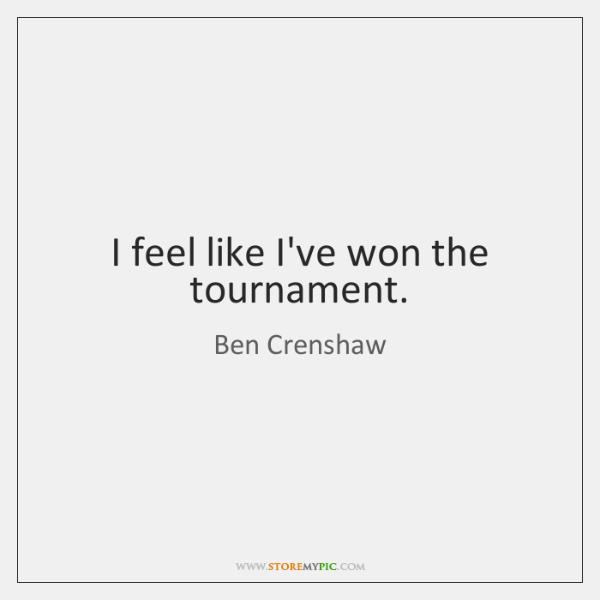 I feel like I've won the tournament.
