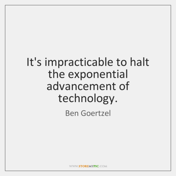 It's impracticable to halt the exponential advancement of technology.