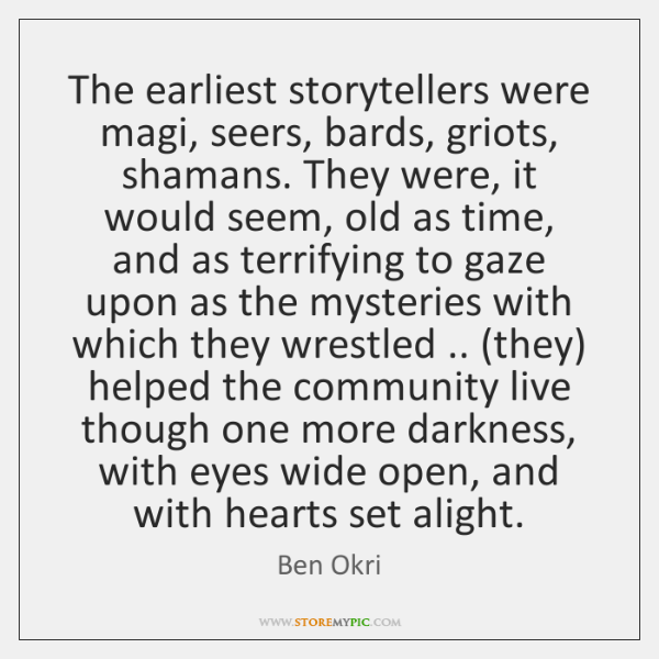 The earliest storytellers were magi, seers, bards, griots, shamans. They were, it ...