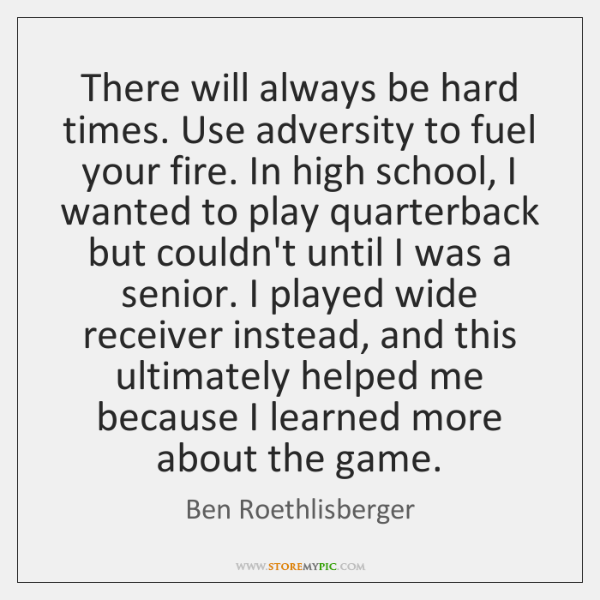 There will always be hard times. Use adversity to fuel your fire. ...