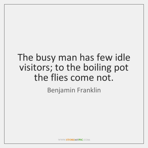 The busy man has few idle visitors; to the boiling pot the ...