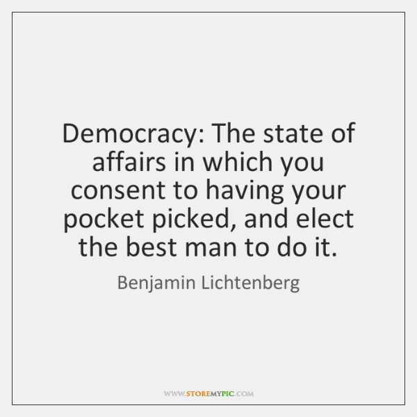 Democracy: The state of affairs in which you consent to having your ...