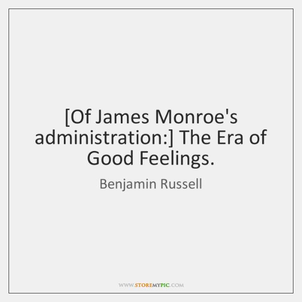 [Of James Monroe's administration:] The Era of Good Feelings.