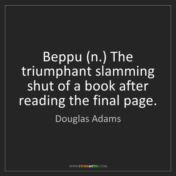Douglas Adams: Beppu (n.) The triumphant slamming shut of a book after...