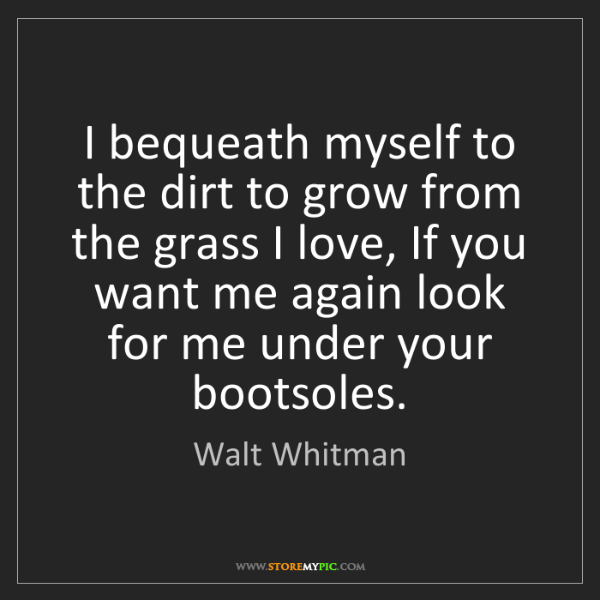 Walt Whitman: I bequeath myself to the dirt to grow from the grass...