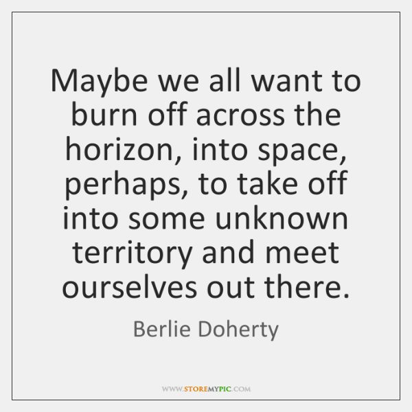 Maybe we all want to burn off across the horizon, into space, ...
