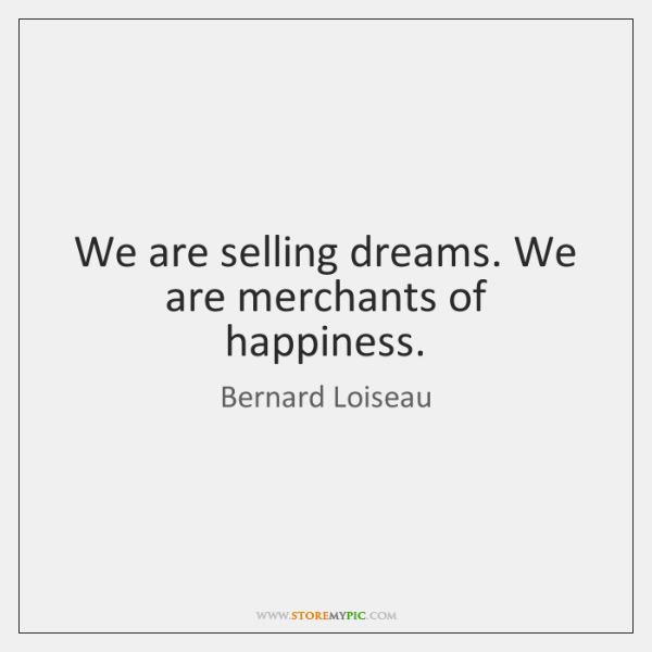 We are selling dreams. We are merchants of happiness.