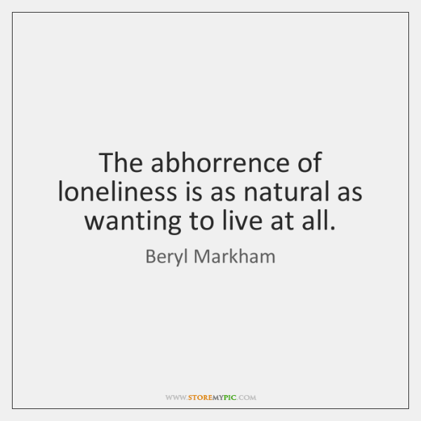 The abhorrence of loneliness is as natural as wanting to live at ...