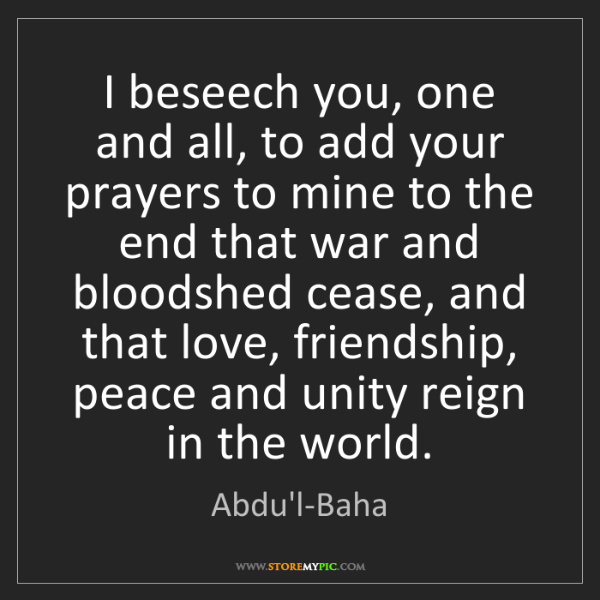 Abdu'l-Baha: I beseech you, one and all, to add your prayers to mine...